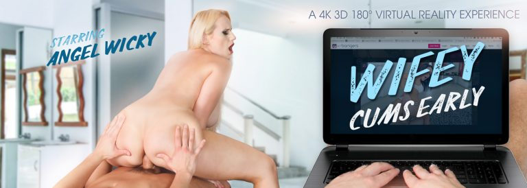 VR Porn video with Wifey Cums Early Angel Wicky